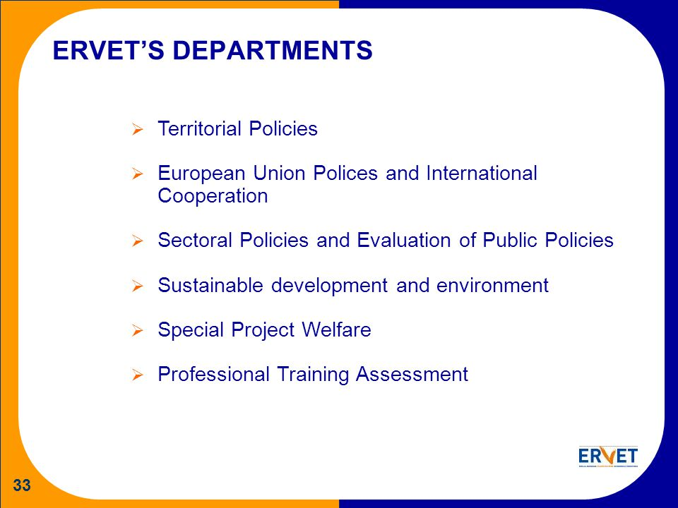 33 ERVETS DEPARTMENTS Territorial Policies European Union Polices and International Cooperation Sectoral Policies and Evaluation of Public Policies Sustainable development and environment Special Project Welfare Professional Training Assessment