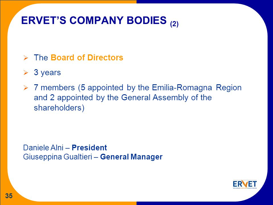 35 ERVETS COMPANY BODIES (2) The Board of Directors 3 years 7 members (5 appointed by the Emilia-Romagna Region and 2 appointed by the General Assembly of the shareholders) Daniele Alni – President Giuseppina Gualtieri – General Manager