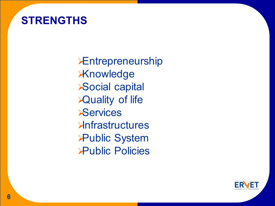 6 STRENGTHS Entrepreneurship Knowledge Social capital Quality of life Services Infrastructures Public System Public Policies