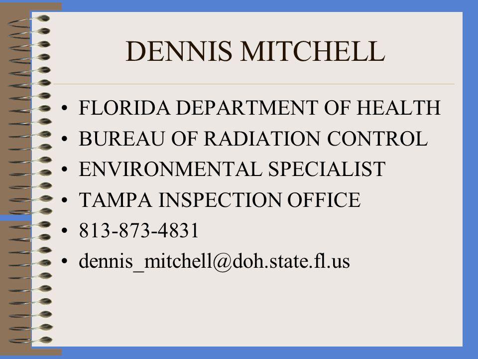 DENNIS MITCHELL FLORIDA DEPARTMENT OF HEALTH BUREAU OF RADIATION CONTROL ENVIRONMENTAL SPECIALIST TAMPA INSPECTION OFFICE 813-873-4831 dennis_mitchell