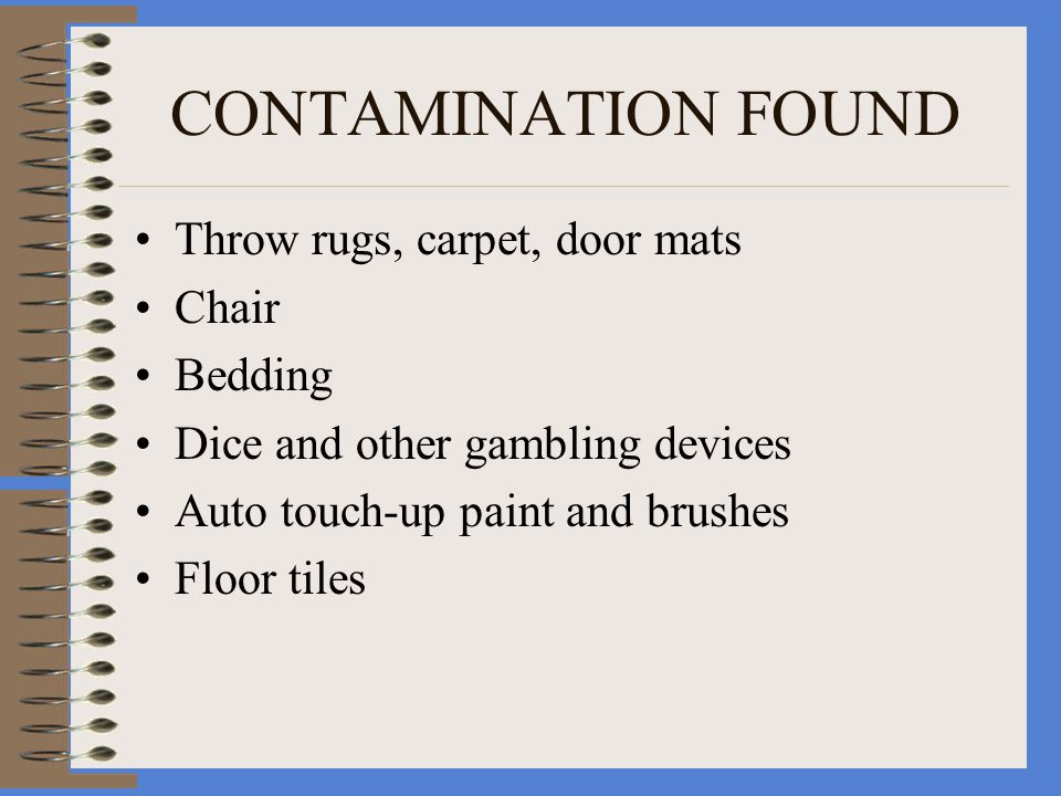 CONTAMINATION FOUND Throw rugs, carpet, door mats Chair Bedding Dice and other gambling devices Auto touch-up paint and brushes Floor tiles