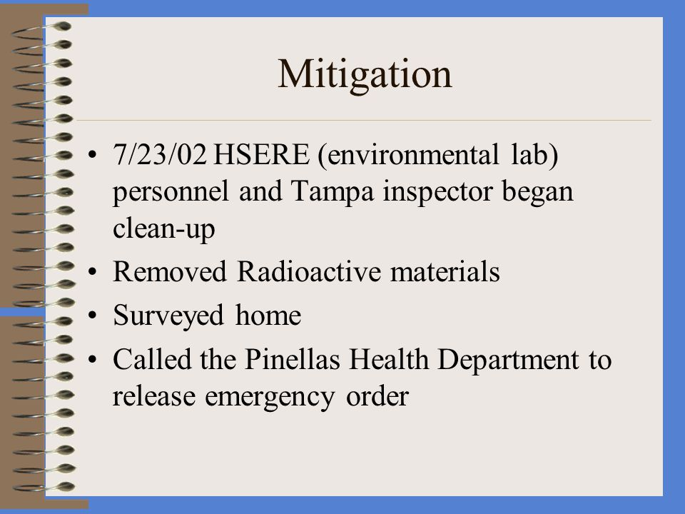 Mitigation 7/23/02 HSERE (environmental lab) personnel and Tampa inspector began clean-up Removed Radioactive materials Surveyed home Called the Pinellas Health Department to release emergency order