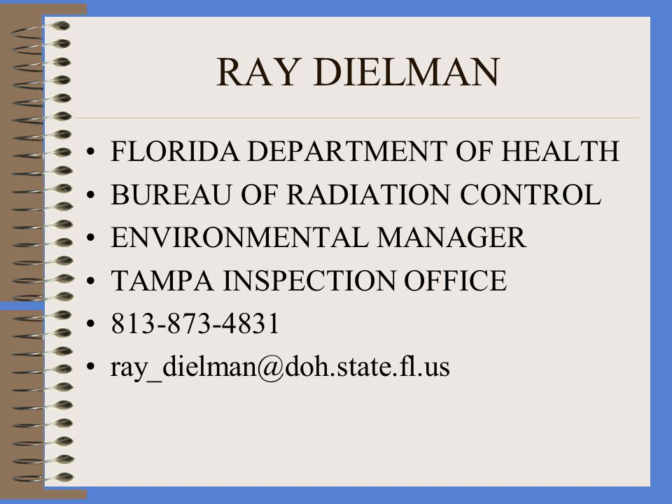 RAY DIELMAN FLORIDA DEPARTMENT OF HEALTH BUREAU OF RADIATION CONTROL ENVIRONMENTAL MANAGER TAMPA INSPECTION OFFICE 813-873-4831 ray_dielman@doh.state.fl.us