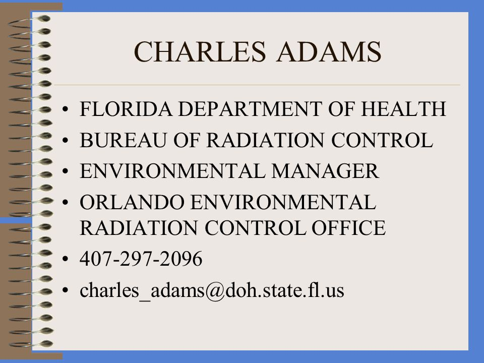 CHARLES ADAMS FLORIDA DEPARTMENT OF HEALTH BUREAU OF RADIATION CONTROL ENVIRONMENTAL MANAGER ORLANDO ENVIRONMENTAL RADIATION CONTROL OFFICE 407-297-2096 charles_adams@doh.state.fl.us