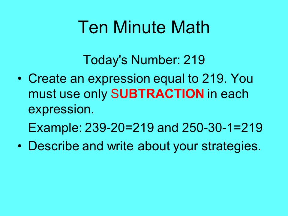 Ten Minute Math Today's Number: 219 Create an expression equal to 219. You must use only SUBTRACTION in each expression. Example: 239-20=219 and 250-3