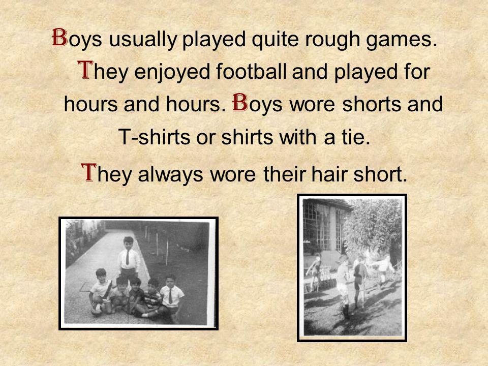 B oys usually played quite rough games. T hey enjoyed football and played for hours and hours.
