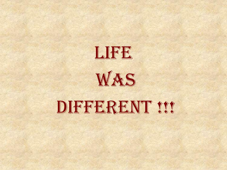 LIFE WAS DIFFERENT !!!