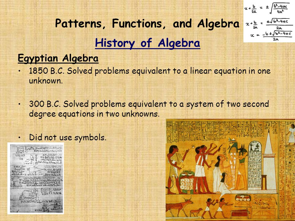 Patterns, Functions, and Algebra History of Algebra Egyptian Algebra 1850 B.C. Solved problems equivalent to a linear equation in one unknown. 300 B.C