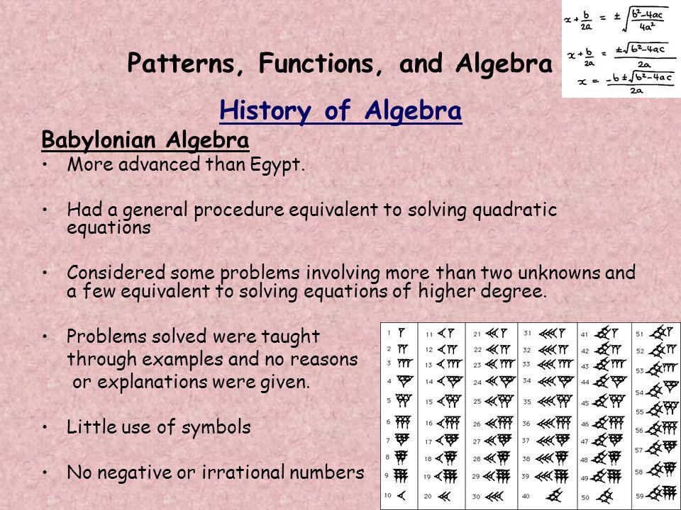 Patterns, Functions, and Algebra History of Algebra Babylonian Algebra More advanced than Egypt. Had a general procedure equivalent to solving quadrat