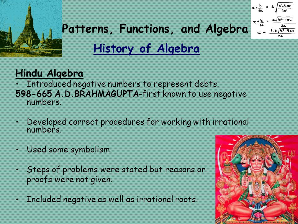 Patterns, Functions, and Algebra History of Algebra Hindu Algebra Introduced negative numbers to represent debts. 598-665 A.D.BRAHMAGUPTA-first known