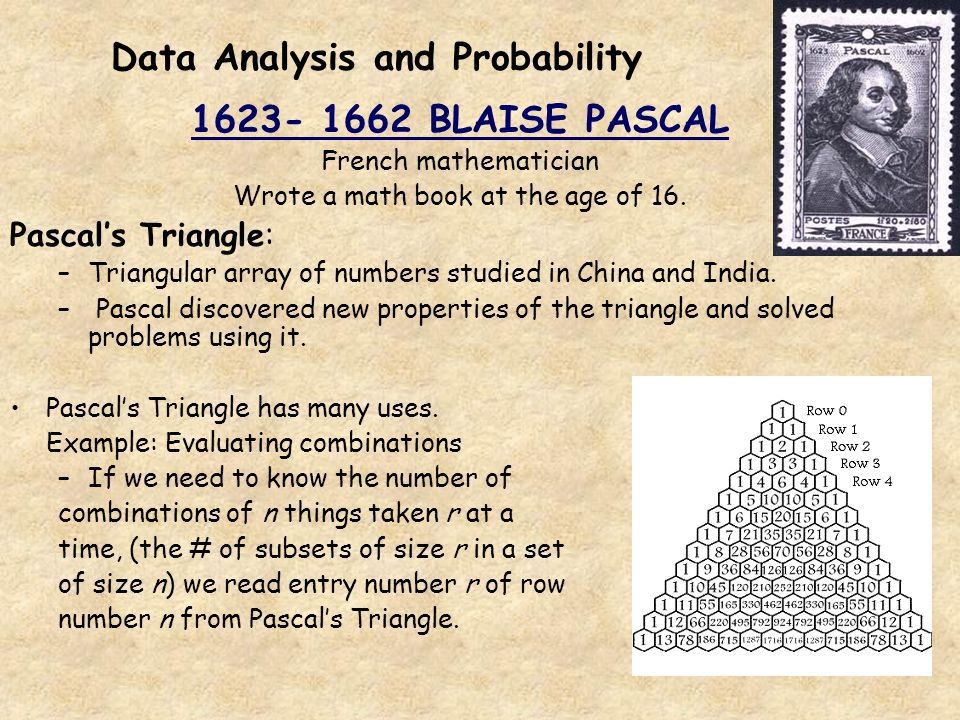 Data Analysis and Probability 1623- 1662 BLAISE PASCAL French mathematician Wrote a math book at the age of 16. Pascals Triangle: –Triangular array of