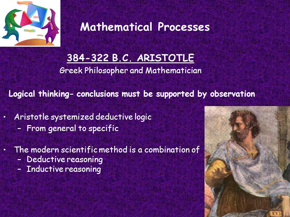 Mathematical Processes 384-322 B.C. ARISTOTLE Greek Philosopher and Mathematician Logical thinking- conclusions must be supported by observation Arist