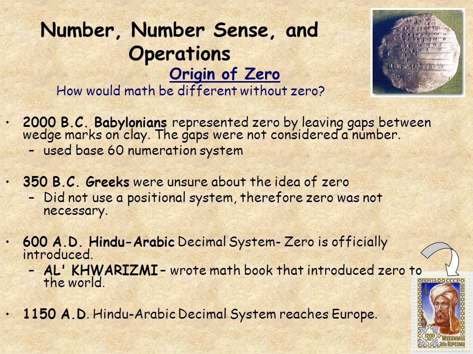 Number, Number Sense, and Operations Origin of Zero How would math be different without zero? 2000 B.C. Babylonians represented zero by leaving gaps b