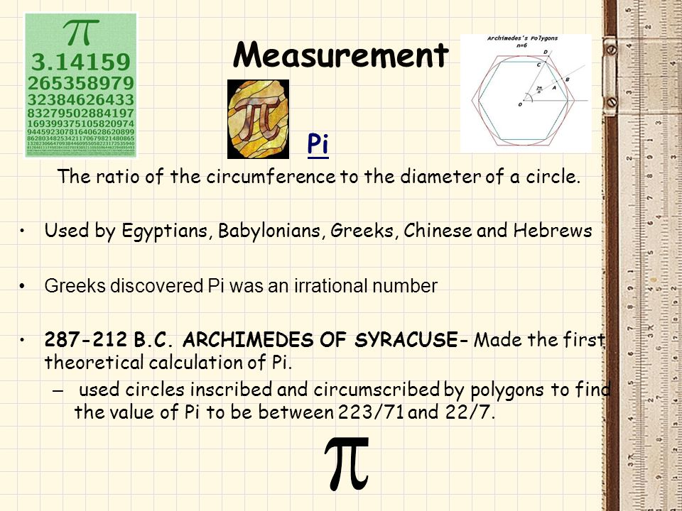 Measurement Pi The ratio of the circumference to the diameter of a circle. Used by Egyptians, Babylonians, Greeks, Chinese and Hebrews Greeks discover