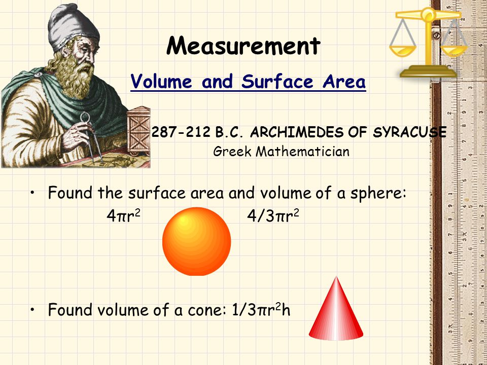 Measurement Volume and Surface Area 287-212 B.C. ARCHIMEDES OF SYRACUSE Greek Mathematician Found the surface area and volume of a sphere: 4πr 2 4/3πr