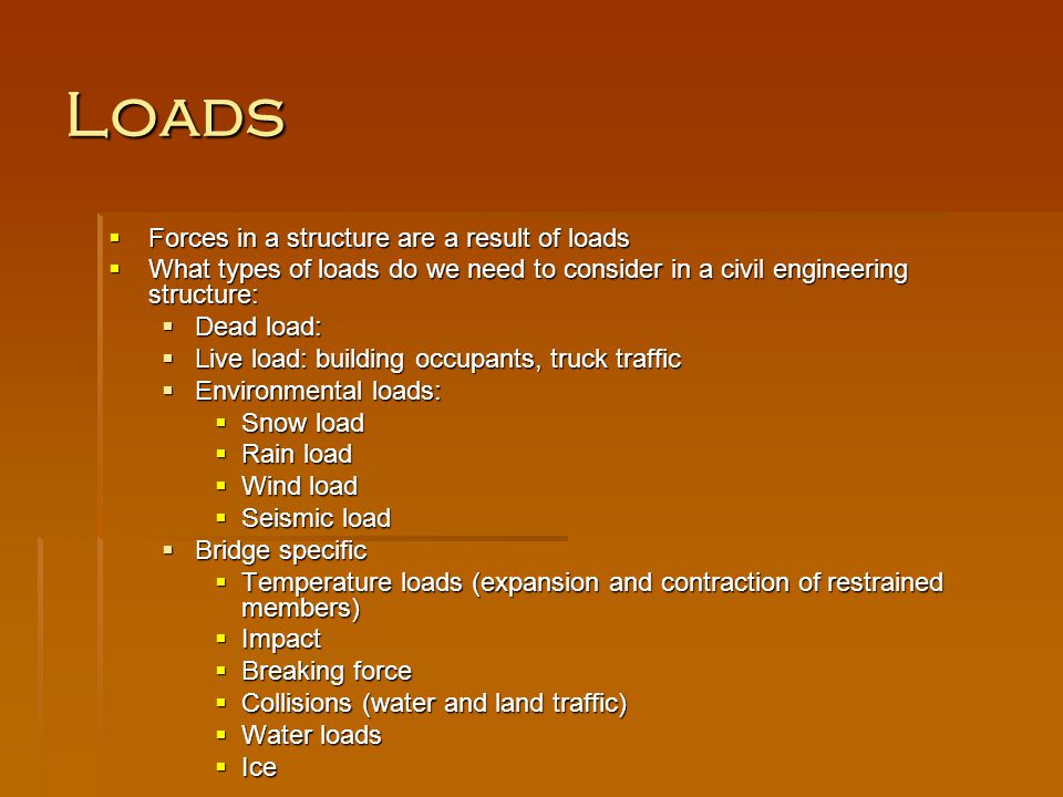 Loads Forces in a structure are a result of loads Forces in a structure are a result of loads What types of loads do we need to consider in a civil en