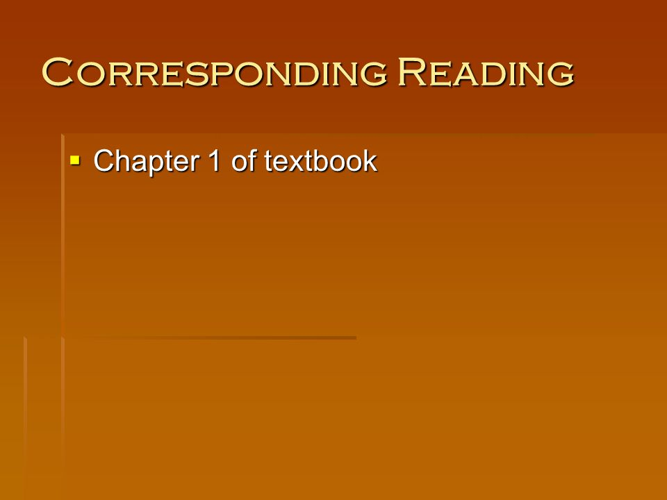Corresponding Reading Chapter 1 of textbook Chapter 1 of textbook