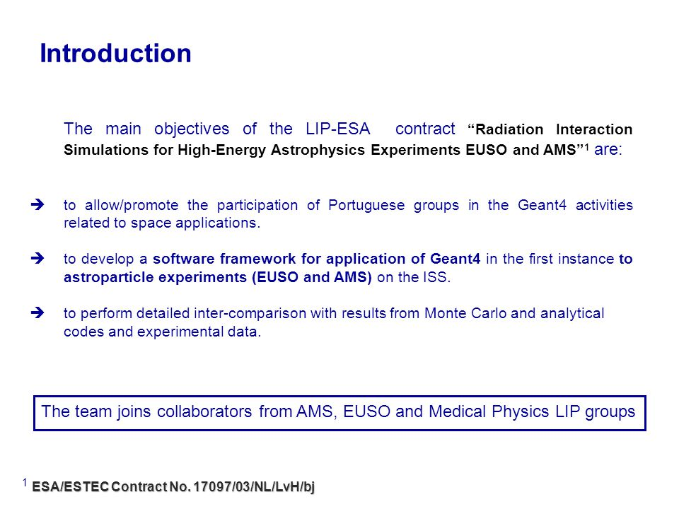 The main objectives of the LIP-ESA contract Radiation Interaction Simulations for High-Energy Astrophysics Experiments EUSO and AMS 1 are: to allow/promote the participation of Portuguese groups in the Geant4 activities related to space applications.
