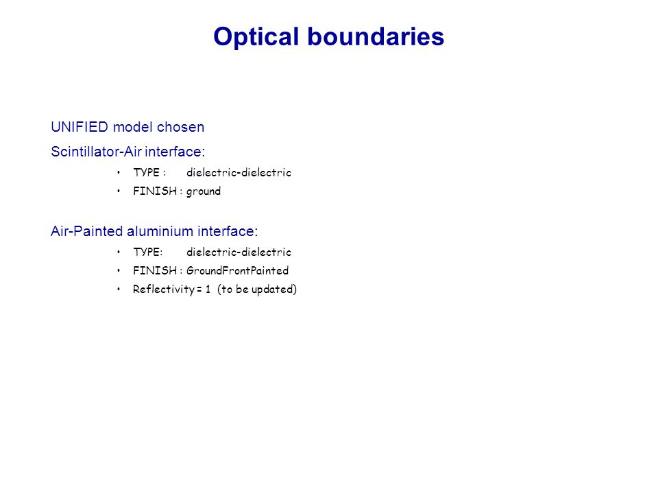 Optical boundaries UNIFIED model chosen Scintillator-Air interface: TYPE : dielectric-dielectric FINISH : ground Air-Painted aluminium interface: TYPE: dielectric-dielectric FINISH : GroundFrontPainted Reflectivity = 1 (to be updated)
