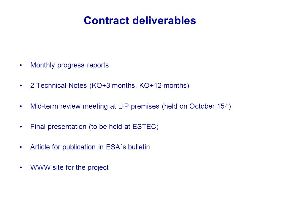 Contract deliverables Monthly progress reports 2 Technical Notes (KO+3 months, KO+12 months) Mid-term review meeting at LIP premises (held on October 15 th ) Final presentation (to be held at ESTEC) Article for publication in ESA´s bulletin WWW site for the project IEEE Nuclear Science Symposium/Medical Imaging Conference, 19-25 October, 2003, Portland, Oregon, USA
