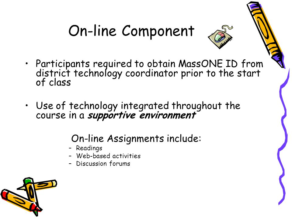 On-line Component Participants required to obtain MassONE ID from district technology coordinator prior to the start of class Use of technology integrated throughout the course in a supportive environment On-line Assignments include: –Readings –Web-based activities –Discussion forums