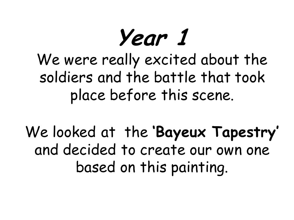 Year 1 We were really excited about the soldiers and the battle that took place before this scene. We looked at the Bayeux Tapestry and decided to cre