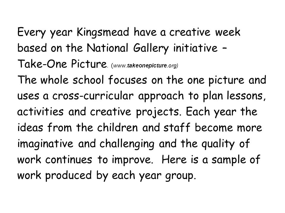 Every year Kingsmead have a creative week based on the National Gallery initiative – Take-One Picture. ( www.takeonepicture.org) The whole school focu