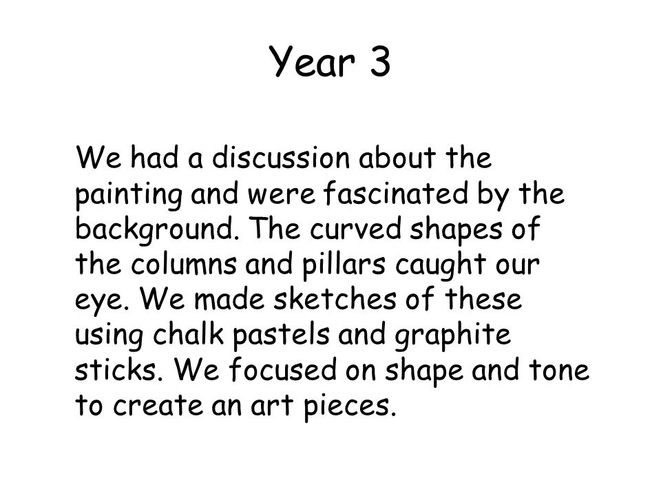 Year 3 We had a discussion about the painting and were fascinated by the background. The curved shapes of the columns and pillars caught our eye. We m