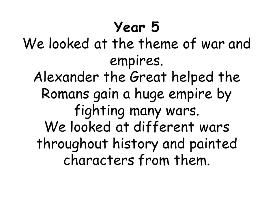 Year 5 We looked at the theme of war and empires. Alexander the Great helped the Romans gain a huge empire by fighting many wars. We looked at differe