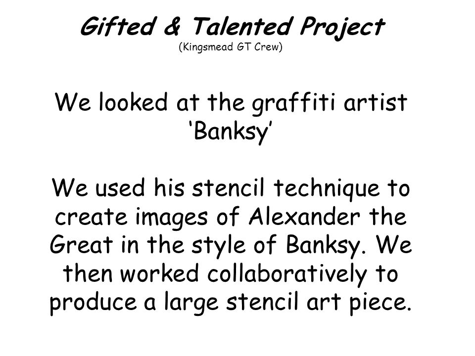 Gifted & Talented Project (Kingsmead GT Crew) We looked at the graffiti artist Banksy We used his stencil technique to create images of Alexander the Great in the style of Banksy.
