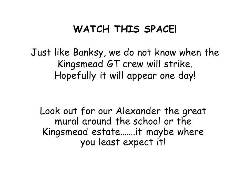 WATCH THIS SPACE! Just like Banksy, we do not know when the Kingsmead GT crew will strike. Hopefully it will appear one day! Look out for our Alexande