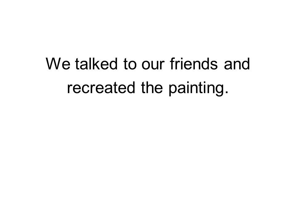 We talked to our friends and recreated the painting.