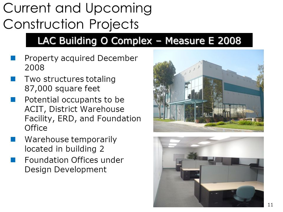 Current and Upcoming Construction Projects LAC Building O Complex – Measure E 2008 11 Property acquired December 2008 Two structures totaling 87,000 square feet Potential occupants to be ACIT, District Warehouse Facility, ERD, and Foundation Office Warehouse temporarily located in building 2 Foundation Offices under Design Development