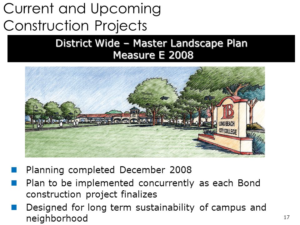 Current and Upcoming Construction Projects District Wide – Master Landscape Plan Measure E 2008 Measure E 2008 17 Planning completed December 2008 Plan to be implemented concurrently as each Bond construction project finalizes Designed for long term sustainability of campus and neighborhood