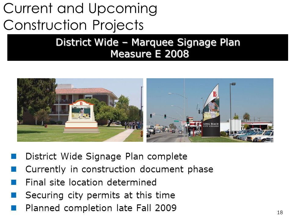 Current and Upcoming Construction Projects District Wide – Marquee Signage Plan Measure E 2008 Measure E 2008 18 District Wide Signage Plan complete Currently in construction document phase Final site location determined Securing city permits at this time Planned completion late Fall 2009