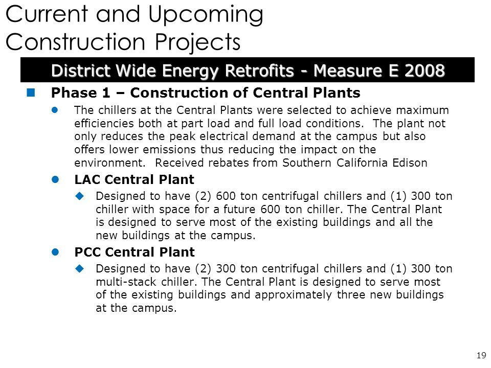 Current and Upcoming Construction Projects 19 Phase 1 – Construction of Central Plants The chillers at the Central Plants were selected to achieve maximum efficiencies both at part load and full load conditions.