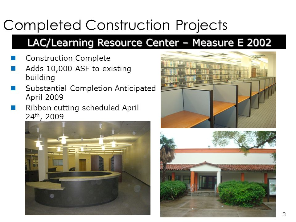 Construction Complete Adds 10,000 ASF to existing building Substantial Completion Anticipated April 2009 Ribbon cutting scheduled April 24 th, 2009 LAC/Learning Resource Center – Measure E 2002 3 Completed Construction Projects