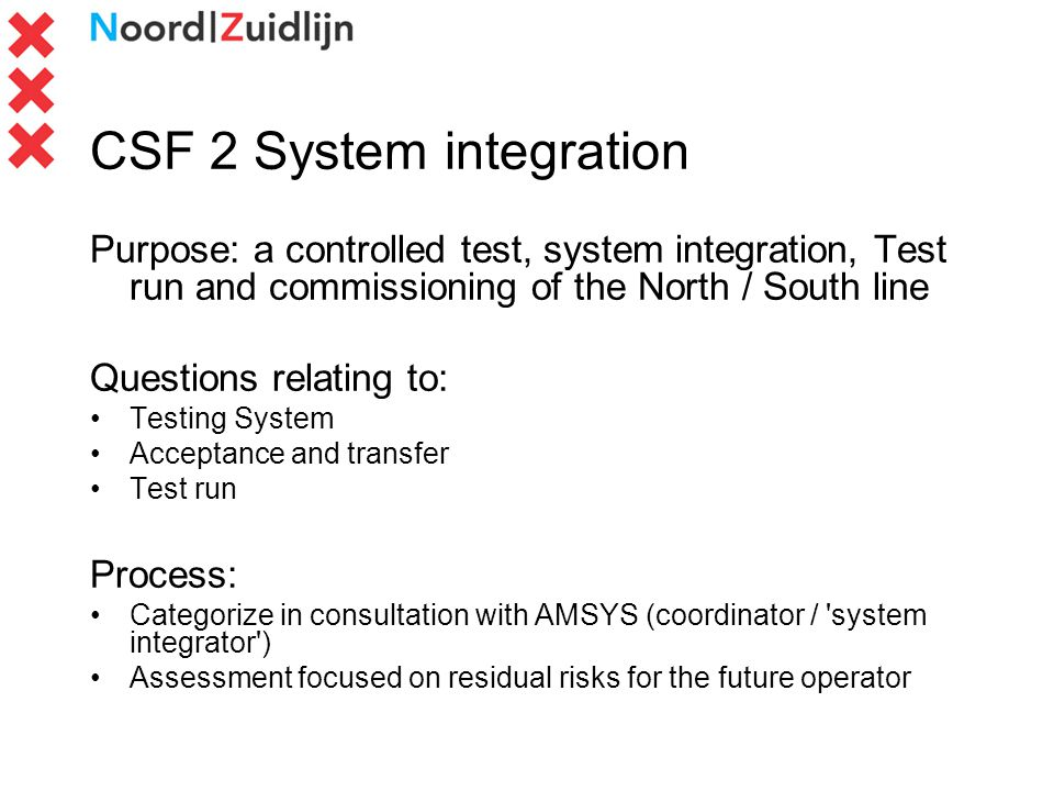 CSF 2 System integration Purpose: a controlled test, system integration, Test run and commissioning of the North / South line Questions relating to: Testing System Acceptance and transfer Test run Process: Categorize in consultation with AMSYS (coordinator / system integrator ) Assessment focused on residual risks for the future operator