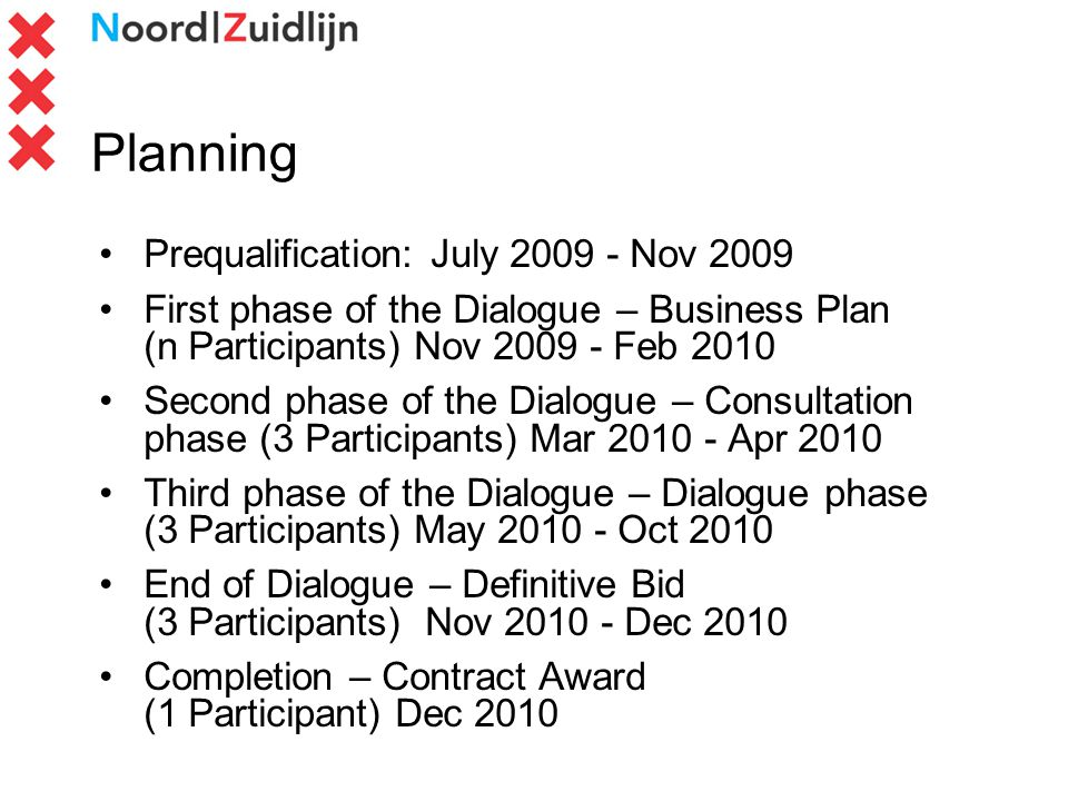 Planning Prequalification: July 2009 - Nov 2009 First phase of the Dialogue – Business Plan (n Participants) Nov 2009 - Feb 2010 Second phase of the Dialogue – Consultation phase (3 Participants) Mar 2010 - Apr 2010 Third phase of the Dialogue – Dialogue phase (3 Participants) May 2010 - Oct 2010 End of Dialogue – Definitive Bid (3 Participants) Nov 2010 - Dec 2010 Completion – Contract Award (1 Participant) Dec 2010