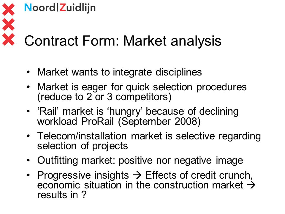 Contract Form: Market analysis Market wants to integrate disciplines Market is eager for quick selection procedures (reduce to 2 or 3 competitors) Rail market is hungry because of declining workload ProRail (September 2008) Telecom/installation market is selective regarding selection of projects Outfitting market: positive nor negative image Progressive insights Effects of credit crunch, economic situation in the construction market results in