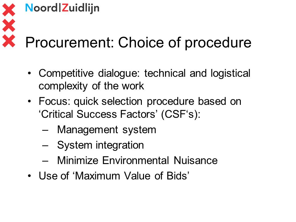 Procurement: Choice of procedure Competitive dialogue: technical and logistical complexity of the work Focus: quick selection procedure based on Critical Success Factors (CSFs): –Management system –System integration –Minimize Environmental Nuisance Use of Maximum Value of Bids