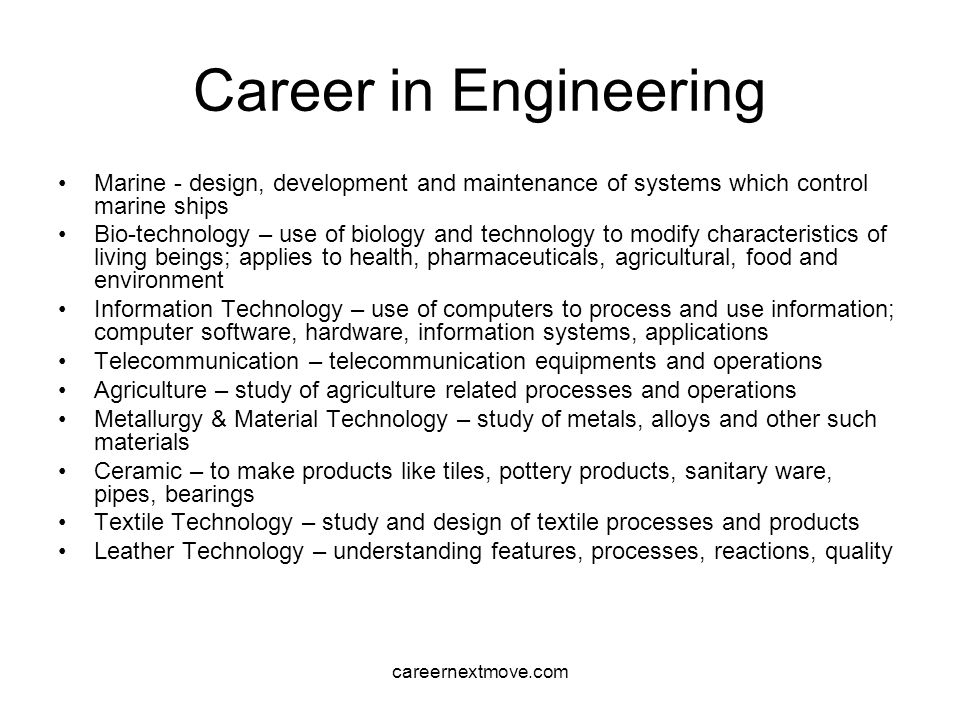 careernextmove.com Career in Engineering Marine - design, development and maintenance of systems which control marine ships Bio-technology – use of biology and technology to modify characteristics of living beings; applies to health, pharmaceuticals, agricultural, food and environment Information Technology – use of computers to process and use information; computer software, hardware, information systems, applications Telecommunication – telecommunication equipments and operations Agriculture – study of agriculture related processes and operations Metallurgy & Material Technology – study of metals, alloys and other such materials Ceramic – to make products like tiles, pottery products, sanitary ware, pipes, bearings Textile Technology – study and design of textile processes and products Leather Technology – understanding features, processes, reactions, quality