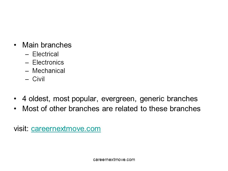 careernextmove.com Main branches –Electrical –Electronics –Mechanical –Civil 4 oldest, most popular, evergreen, generic branches Most of other branches are related to these branches visit: careernextmove.comcareernextmove.com