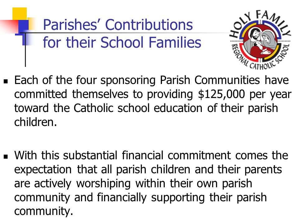 Parishes Contributions for their School Families Each of the four sponsoring Parish Communities have committed themselves to providing $125,000 per year toward the Catholic school education of their parish children.