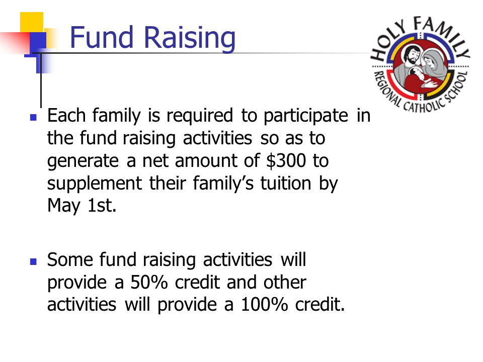Fund Raising Each family is required to participate in the fund raising activities so as to generate a net amount of $300 to supplement their familys tuition by May 1st.