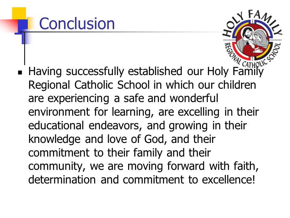 Conclusion Having successfully established our Holy Family Regional Catholic School in which our children are experiencing a safe and wonderful environment for learning, are excelling in their educational endeavors, and growing in their knowledge and love of God, and their commitment to their family and their community, we are moving forward with faith, determination and commitment to excellence!