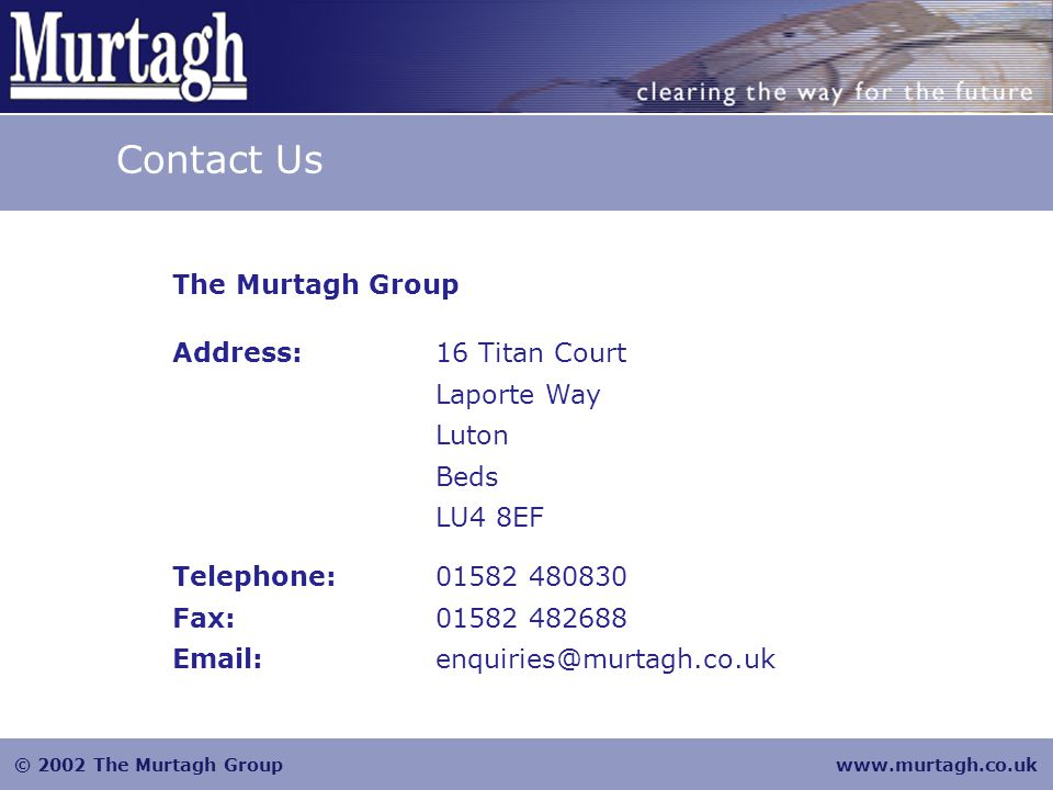 © 2002 The Murtagh Groupwww.murtagh.co.uk Contact Us The Murtagh Group Address:16 Titan Court Laporte Way Luton Beds LU4 8EF Telephone:01582 480830 Fax:01582 482688 Email:enquiries@murtagh.co.uk