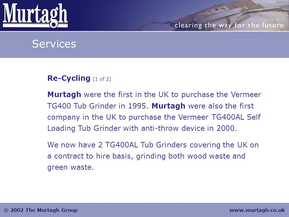 © 2002 The Murtagh Groupwww.murtagh.co.uk Services Re-Cycling (2 of 2) Murtagh have been processing Liverpool City Council green waste for the past seven years and in that time have also worked for Manchester, Oldham and Luton Councils.