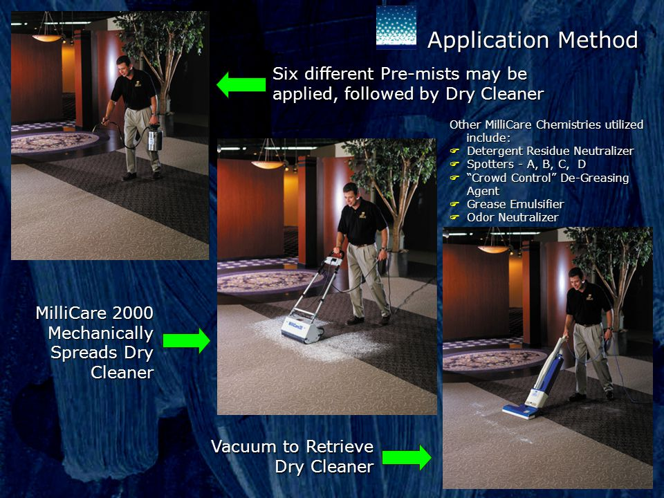 Six different Pre-mists may be applied, followed by Dry Cleaner MilliCare 2000 Mechanically Spreads Dry Cleaner Vacuum to Retrieve Dry Cleaner Dry Cleaner Other MilliCare Chemistries utilized include: FDetergent Residue Neutralizer FSpotters - A, B, C, D FCrowd Control De-Greasing Agent FGrease Emulsifier FOdor Neutralizer Application Method