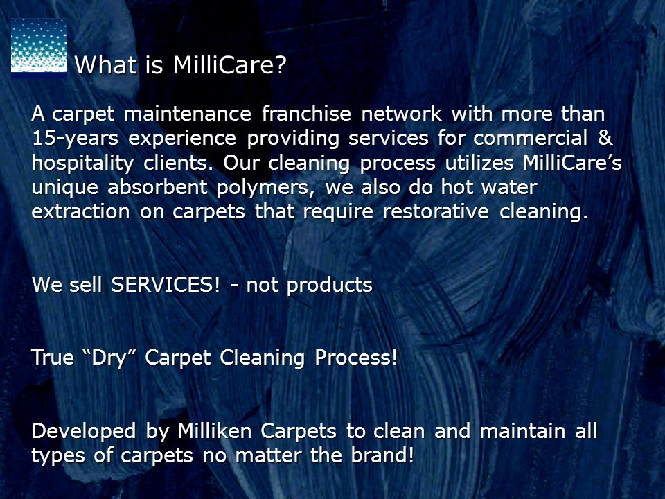 What is MilliCare? A carpet maintenance franchise network with more than 15-years experience providing services for commercial & hospitality clients.